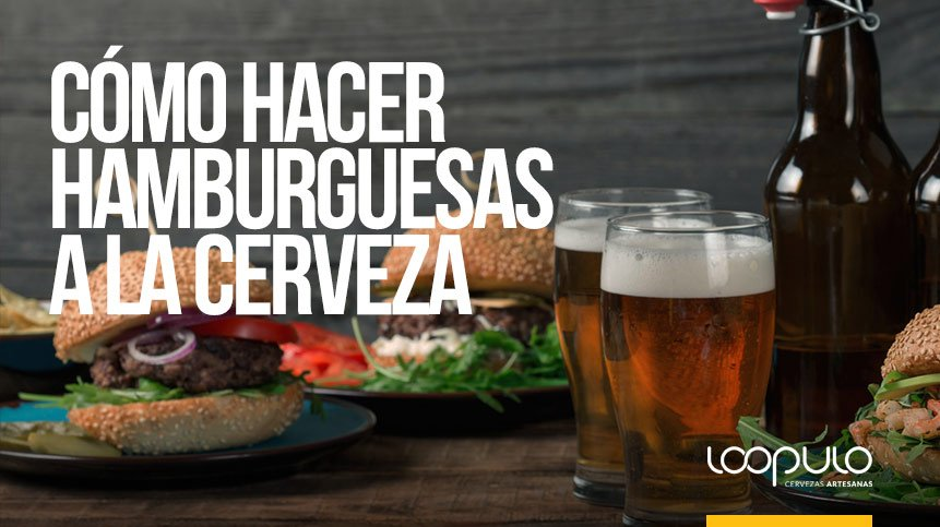 Cómo hacer hamburguesas a la cerveza – Loopulo