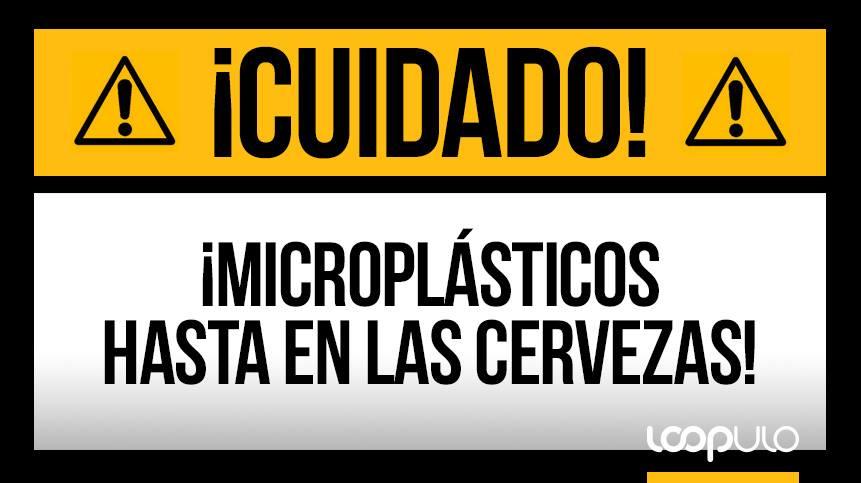 ¡CUIDADO! ¡Microplásticos hasta en las cervezas! – Loopulo